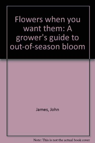 Flowers when you want them: A grower's guide to out-of-season bloom: James, John