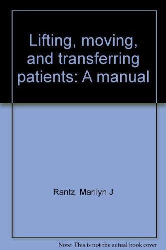 Lifting, moving, and transferring patients: A manual: Rantz, Marilyn J