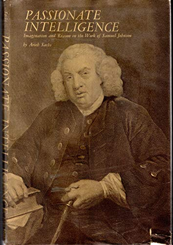Passionate intelligence; imagination and reason in the work of Samuel Johnson: Sachs, Arieh