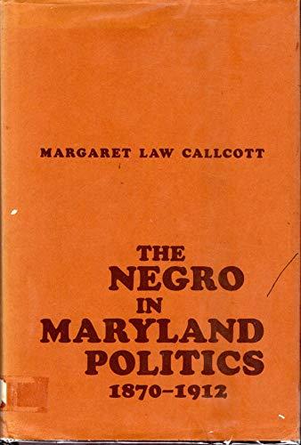 The Negro in Maryland politics, 1870-1912: Callcott, Margaret Law