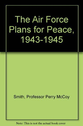 The Air Force Plans for Peace, 1943-1945: Perry McCoy Smith