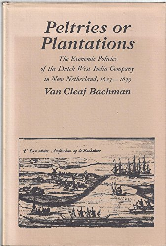 Peltries or Plantations: The Economic Policies of the Dutch West India Company in New Netherlands, ...