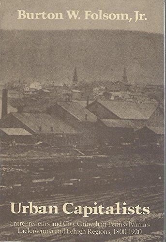 Urban Capitalists: Entrepreneurs and City Growth in Pennsylvania's Lackawanna and Lehigh ...