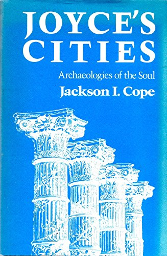 Joyce's Cities : Archaeologies of the Soul: Jackson I. Cope