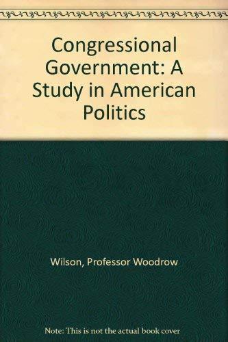 Congressional Government: A Study in American Politics: Wilson, Professor Woodrow