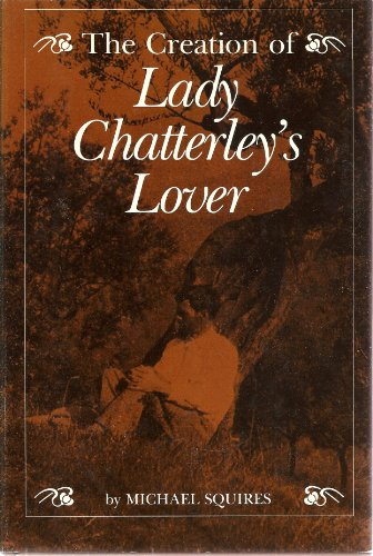 The Creation of Lady Chatterly's Lovers: Squires, Professor Michael