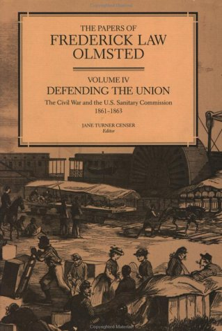 The Papers of Frederick Law Olmsted Vol IV: Defending the Union: The Civil War and the U.S. Sanit...