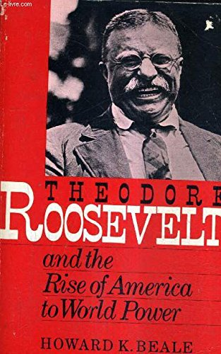 Theodore Roosevelt and the Rise of America to World Power: Howard K. Beale