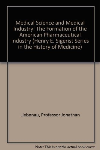 9780801833564: Medical Science and Medical Industry: The Formation of the American Pharmaceutical Industry (Henry E. Sigerist Series in the History of Medicine)