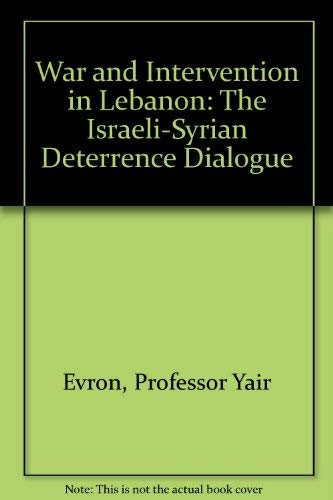 War and Intervention in Lebanon: The Israeli-Syrian Deterrence Dialogue: Evron, Professor Yair