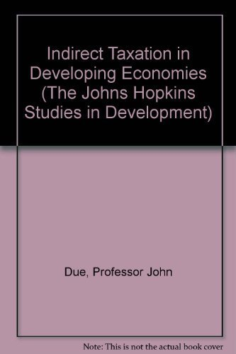 Indirect Taxation in Developing Economies (The Johns: Due, Professor John