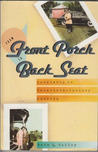 From Front Porch to Back Seat: Courtship in Twentieth-Century America: Bailey, Professor Beth L.