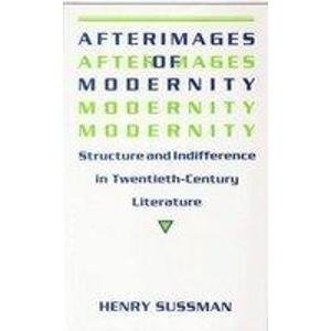 Afterimages of Modernity: Structure and Indifference in Twentieth-Century Literature: Sussman, ...
