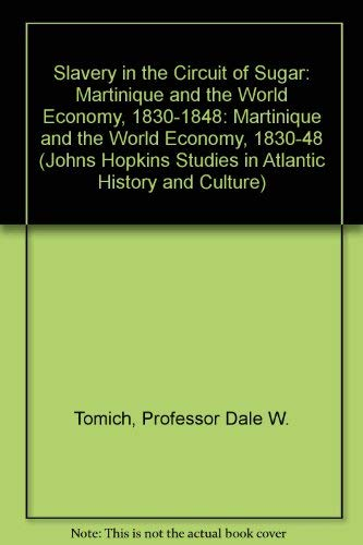 9780801839184: Slavery in the Circuit of Sugar: Martinique and the World Economy, 1830-1848 (Johns Hopkins Studies in Atlantic History and Culture)