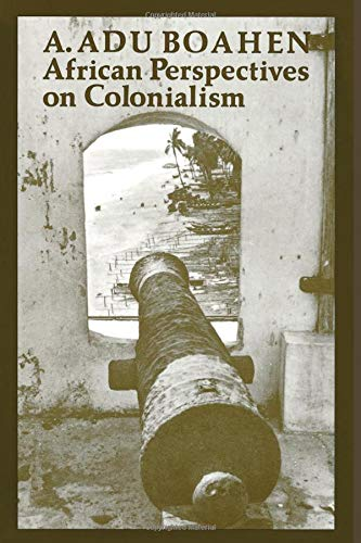African Perspectives on Colonialism (The Johns Hopkins: A. Adu Boahen