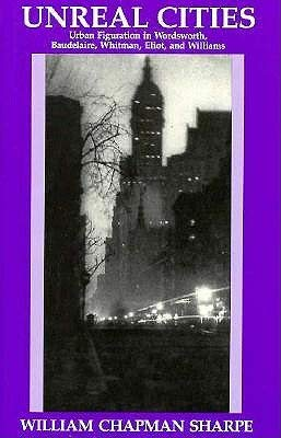 9780801839726: Unreal Cities: Urban Figuration in Wordsworth, Baudelaire, Whitman, Eliot, and Williams