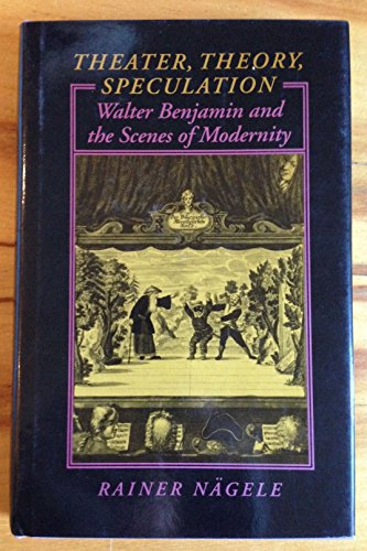 Theater, Theory, Speculation: Walter Benjamin and the Scenes of Modernity: Professor Rainer Nägele