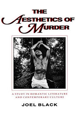 The Aesthetics of Murder: A Study in Romantic Literature and Contemporary Culture: Joel Black