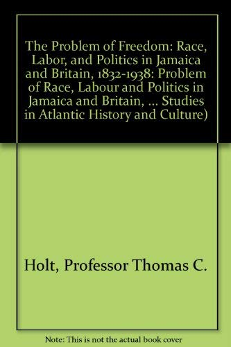 9780801842160: The Problem of Freedom: Race, Labor, and Politics in Jamaica and Britain, 1832-1938 (Johns Hopkins Studies in Atlantic History and Culture)