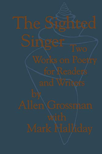 The Sighted Singer: Two Works on Poetry for Readers and Writers: Grossman, Allen; Halliday, Mark
