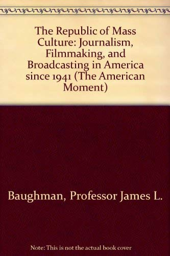 9780801842764: The Republic of Mass Culture: Journalism, Filmmaking, and Broadcasting in America since 1941 (The American Moment)