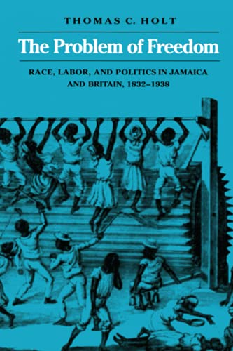9780801842917: The Problem of Freedom: Race, Labor, and Politics in Jamaica and Britain, 1832-1938 (Johns Hopkins Studies in Atlantic History and Culture)