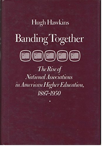 Banding Together: The Rise of National Associations in American Higher Education, 1887-1950: ...