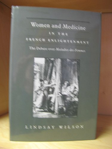 Women and Medicine in the French Enlightenment: The Debate over Maladies des Femmes: Wilson, ...