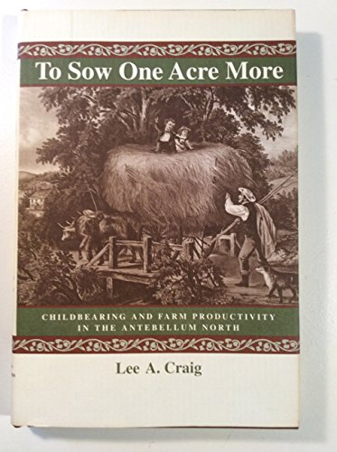 To Sow One Acre More: Childbearing and Farm Productivity in the Antebellum North (The Johns Hopki...