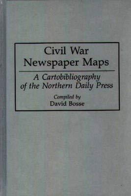 Civil War Newspaper Maps: A Historical Atlas: BOSSE, David