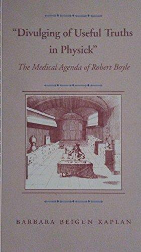 "Divulging of useful truths in Physick"". The medical agenda of Robert Boyle.: Kaplan, Barbara ..."