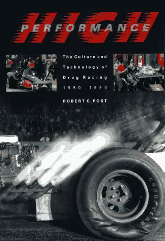 High Performance: The Culture and Technology of Drag Racing, 1950-1990 (Johns Hopkins Studies in ...