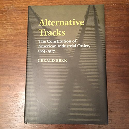 9780801846564: Alternative Tracks: The Constitution of American Industrial Order, 1865-1917 (The Johns Hopkins Series in Constitutional Thought)