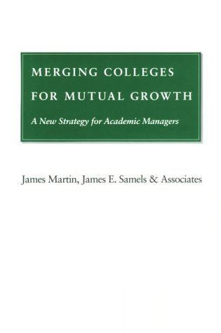 Merging colleges for mutual growth : a new strategy for academic managers /.: Martin, James.