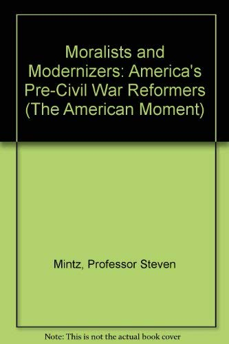 Moralists and Modernizers: America's Pre-Civil War Reformers (The American Moment): Mintz, ...