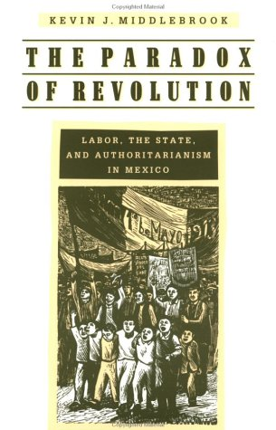 The Paradox of Revolution: Labor, the State, and Authoritarianism in Mexico (9780801851483) by Kevin J. Middlebrook