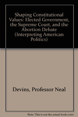 9780801852848: Shaping Constitutional Values: Elected Government, the Supreme Court, and the Abortion Debate (Interpreting American Politics)