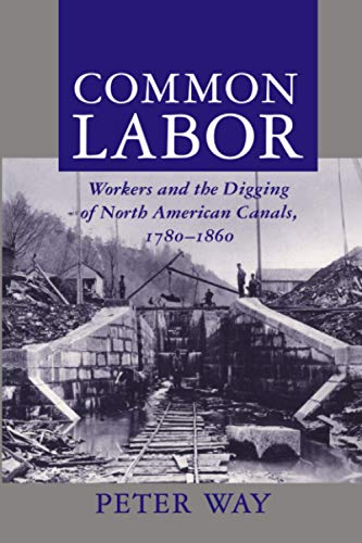 Common Labor: Workers and the Digging of North American Canals, 1780-1860: Peter Way