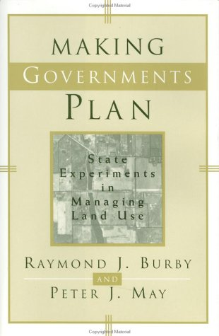 Making Governments Plan: State Experiments in Managing Land Use: Burby, Raymond J., May, Peter J.