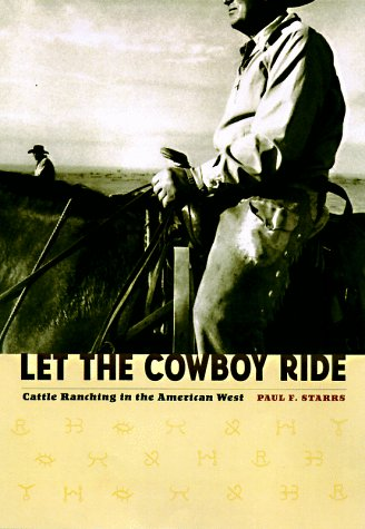 Let the Cowboy Ride: Cattle Ranching in the American West: Starrs, Paul F.