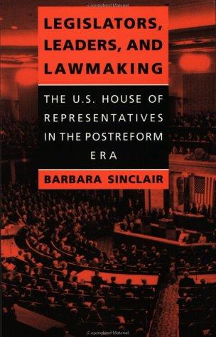 Legislators, Leaders, and Lawmaking - The U.S. House of Representatives in the Postreform Era: ...