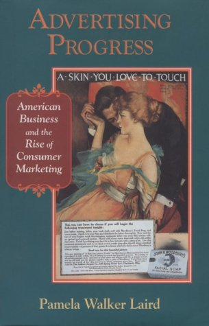 Advertising Progress: American Business and the Rise of Consumer Marketing: Laird, Pamela Walker