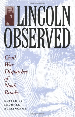 Lincoln Observed : Civil War Dispatches Of Noah Brooks: Burlingame , Michael , Editor