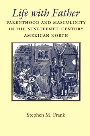 Life with father : parenthood and masculinity in the nineteenth-century American North.: Frank, ...
