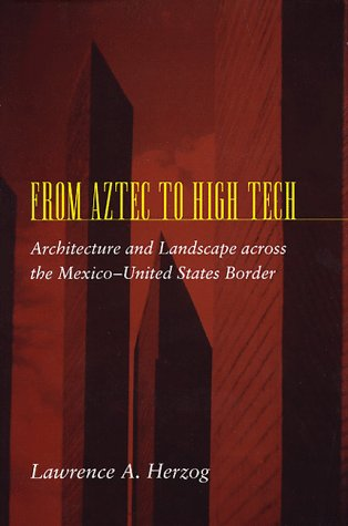 From Aztec to High Tech: Architecture and Landscape across the Mexico-United States Border (...