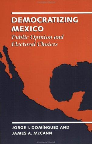 Democratizing Mexico: Public Opinion and Electoral Choices: Jorge I. Dom?nguez, James A. McCann