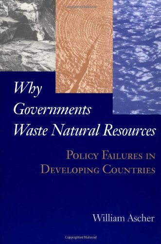 Why Governments Waste Natural Resources: Policy Failures in Developing Countries: William Ascher