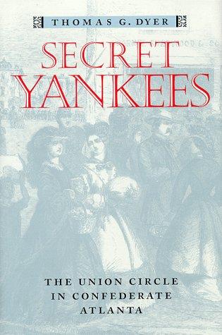 Secret Yankees: The Union Circle in Confederate Atlanta (Ga.): Dyer, Thomas G.