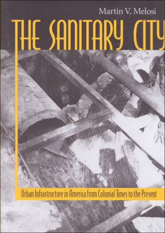 SANITARY CITY URBAN INFRASTRUCTURE IN AMERICA FROM COLONIAL TIMES TO THE PRESENT: MELOSI MARTIN