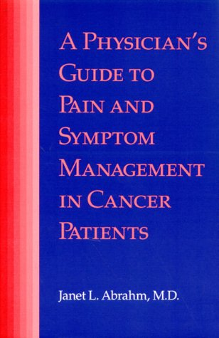 A Physician's Guide to Pain and Symptom Management in Cancer Patients: Abrahm, Janet L.